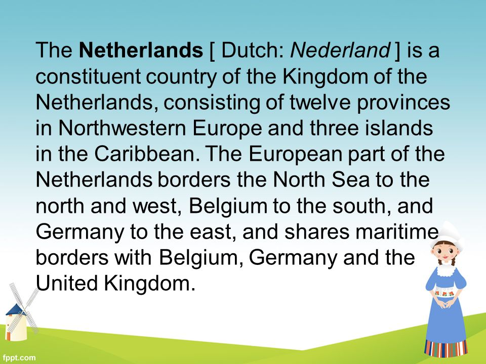 The Netherlands [ Dutch: Nederland ] is a constituent country of the Kingdom of the Netherlands, consisting of twelve provinces in Northwestern Europe and three islands in the Caribbean.